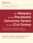 The Adequacy of the Presidential Succession System in the 21st Century: Filling the Gaps and Clarifying the Ambiguities in Constitutional and Extraconstitutional Arrangements by Fordham Law School and Fordham Law Review